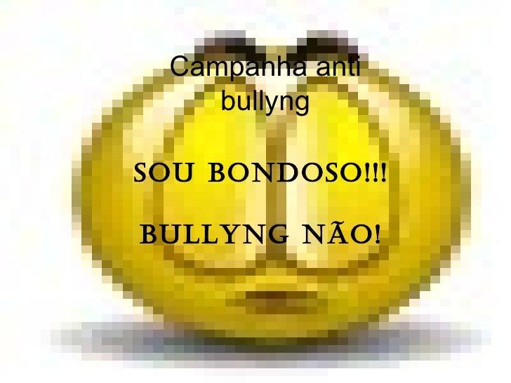 Campanha anti bullyng Sou bondoso!!! Bullyng não!