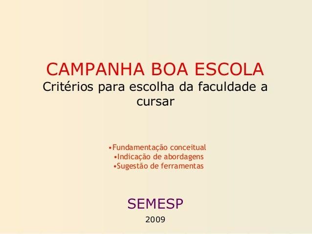CAMPANHA BOA ESCOLA Critérios para escolha da faculdade a cursar SEMESP 2009 •Fundamentação conceitual •Indicação de abord...