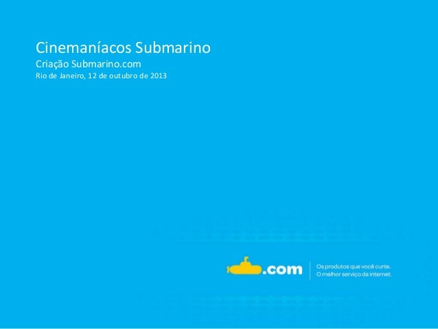 Cinemaníacos Submarino Criação Submarino.com Rio de Janeiro, 12 de outubro de 2013