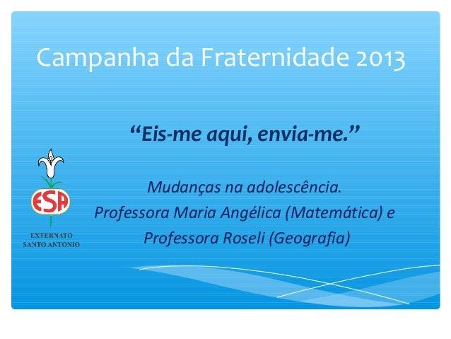 """Campanha da Fraternidade 2013""""Eis-me aqui, envia-me.""""Mudanças na adolescência.Professora Maria Angélica (Matemática) eProf..."""