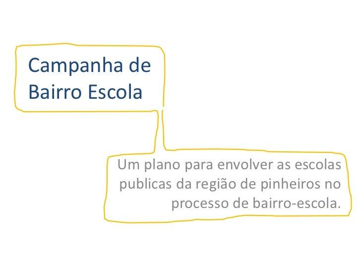 Campanha de Bairro Escola <br />Um plano para envolver as escolas publicas da região de pinheiros no processo de bairro-es...
