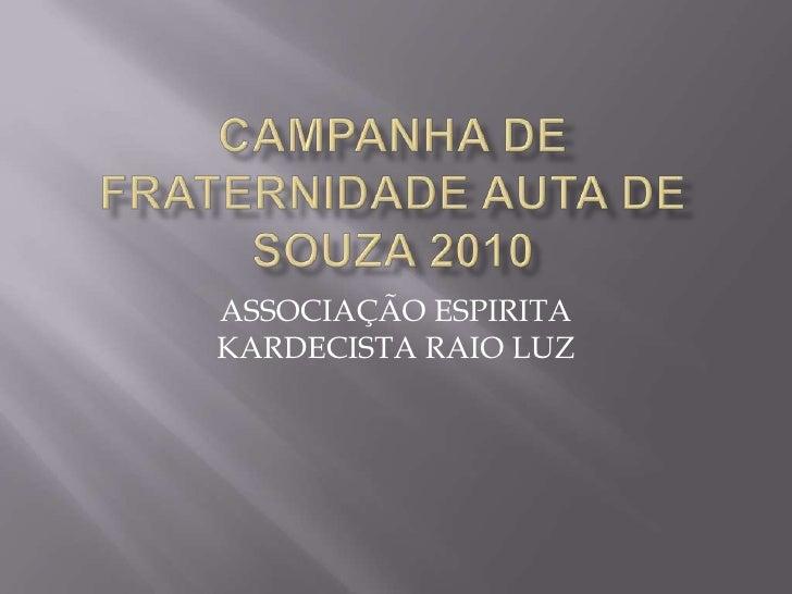 CAMPANHA DE FRATERNIDADE AUTA DE SOUZA 2010<br />ASSOCIAÇÃO ESPIRITA KARDECISTA RAIO LUZ<br />