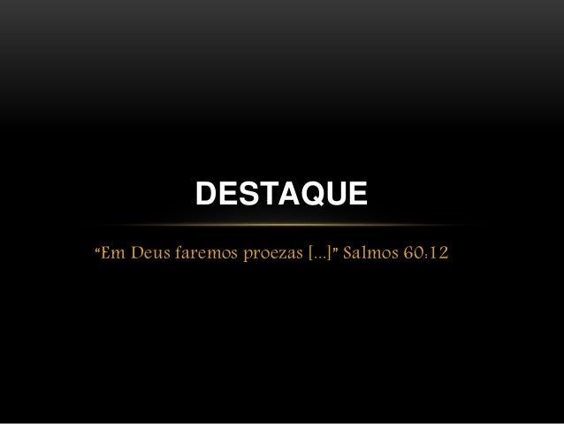 """DESTAQUE  """"Em Deus faremos proezas [...]"""" Salmos 60:12"""