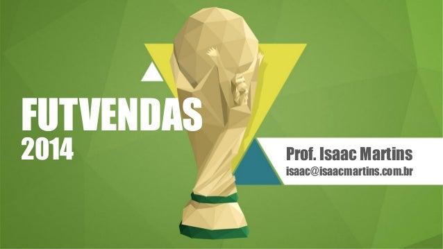 FUTVENDAS 2014 Prof. Isaac Martins isaac@isaacmartins.com.br