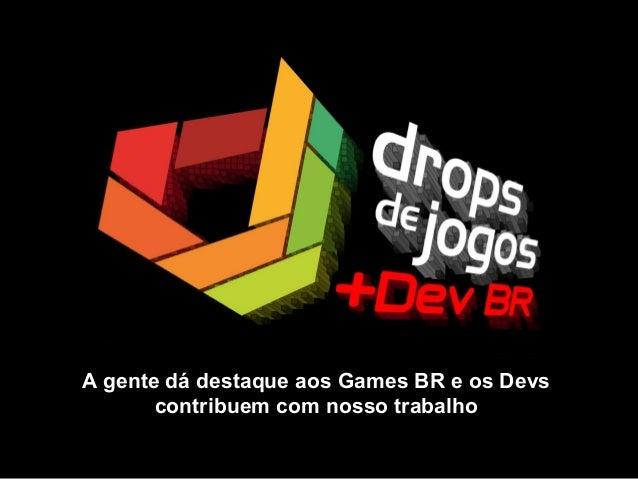 A gente dá destaque aos Games BR e os Devs contribuem com nosso trabalho