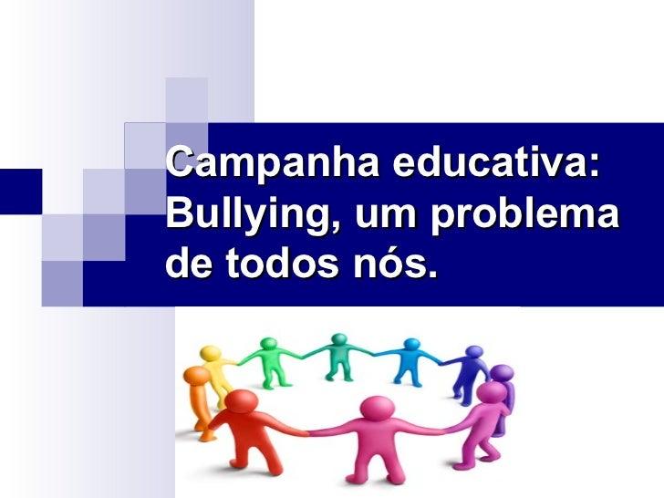Campanha educativa:Bullying, um problemade todos nós.