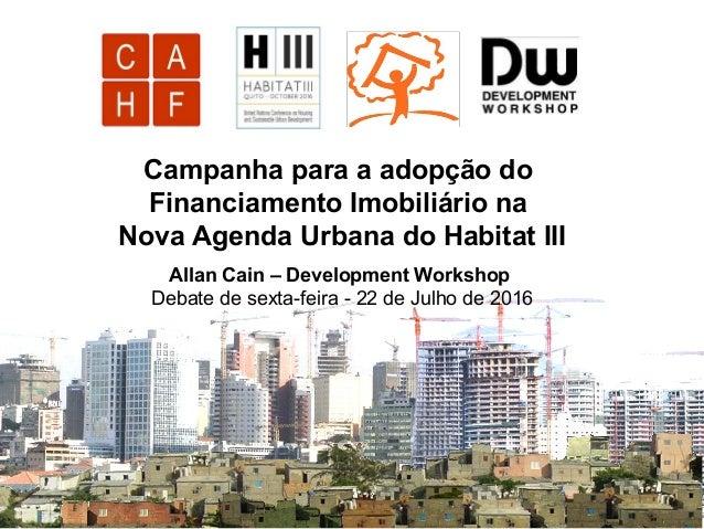 Campanha para a adopção do Financiamento Imobiliário na Nova Agenda Urbana do Habitat III Allan Cain – Development Worksho...