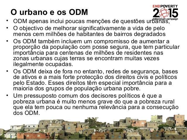 O urbano e os ODM • ODM apenas inclui poucas menções de questões urbanas, • O objectivo de melhorar significativamente a v...