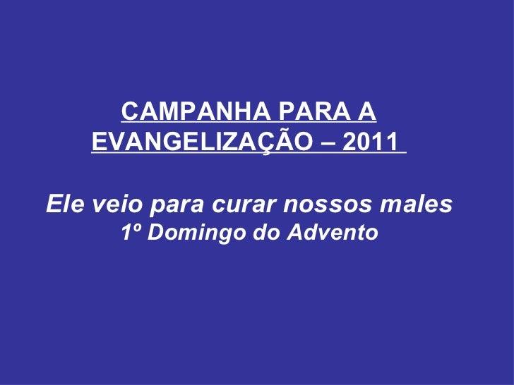 CAMPANHA PARA A EVANGELIZAÇÃO – 2011  Ele veio para curar nossos males 1º Domingo do Advento