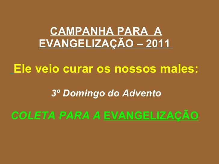 CAMPANHA PARA  A EVANGELIZAÇÃO – 2011    Ele veio curar os nossos males:  3º Domingo do Advento COLETA PARA A  EVANGELIZAÇ...