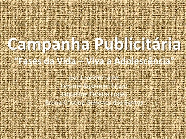 "Campanha Publicitária""Fases da Vida – Viva a Adolescência""<br />por Leandro Iarek<br />Simone RosemeriFrizzo<br />Jaquelin..."