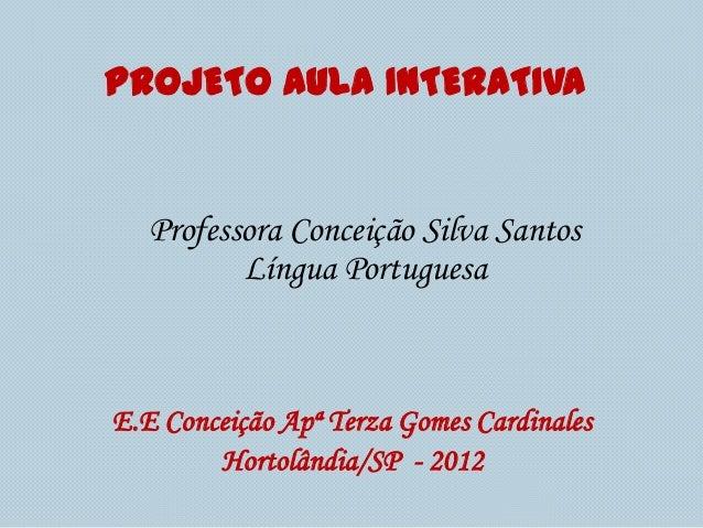 PROJETO AULA INTERATIVA   Professora Conceição Silva Santos          Língua PortuguesaE.E Conceição Apª Terza Gomes Cardin...