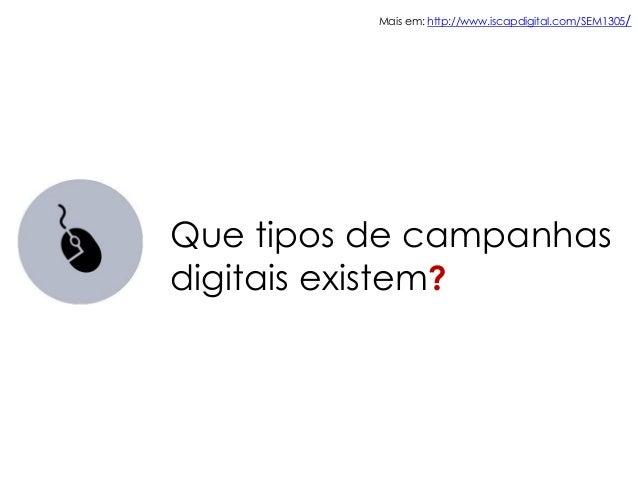 Mais em: http://www.iscapdigital.com/SEM1305/Que tipos de campanhasdigitais existem?