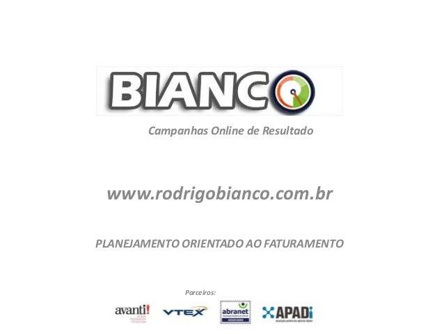 www.rodrigobianco.com.br Campanhas Online de Resultado Parceiros: PLANEJAMENTO ORIENTADO AO FATURAMENTO