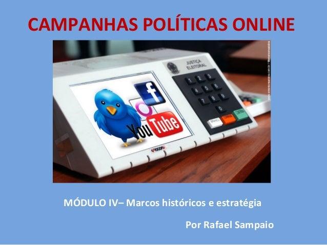 CAMPANHAS POLÍTICAS ONLINE   MÓDULO IV– Marcos históricos e estratégia                            Por Rafael Sampaio