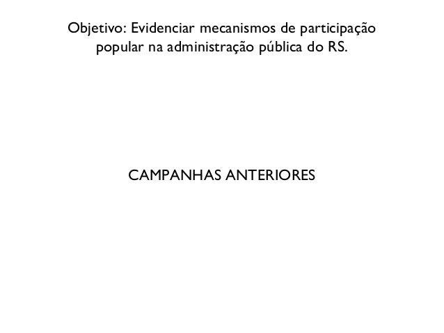 Objetivo: Evidenciar mecanismos de participação popular na administração pública do RS. CAMPANHAS ANTERIORES