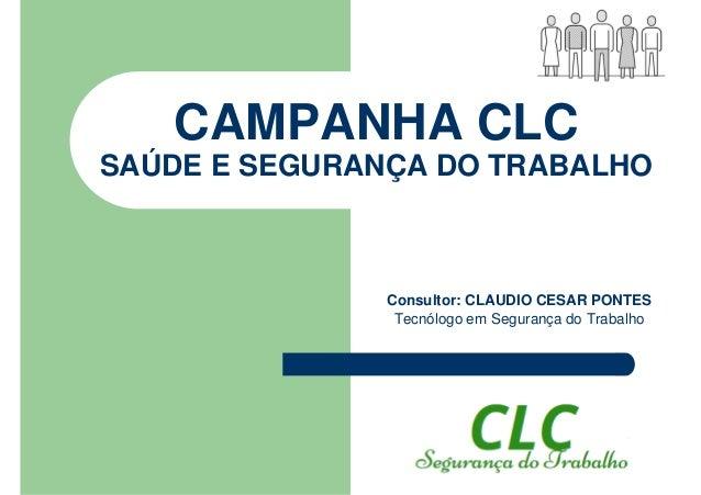 CAMPANHA CLC SAÚDE E SEGURANÇA DO TRABALHO Consultor: CLAUDIO CESAR PONTES Tecnólogo em Segurança do Trabalho