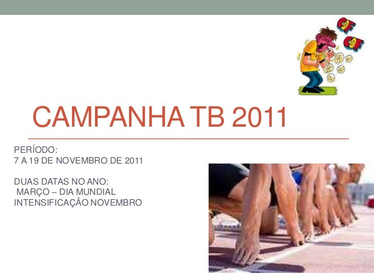 CAMPANHA TB 2011PERÍODO:7 A 19 DE NOVEMBRO DE 2011DUAS DATAS NO ANO: MARÇO – DIA MUNDIALINTENSIFICAÇÃO NOVEMBRO