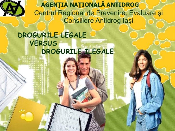 Centrul  Regional  de Prevenire, Evaluare şi Consiliere Antidrog  I aşi DROGURILE LEGALE   VERSUS   DROGURILE ILEGALE AGEN...