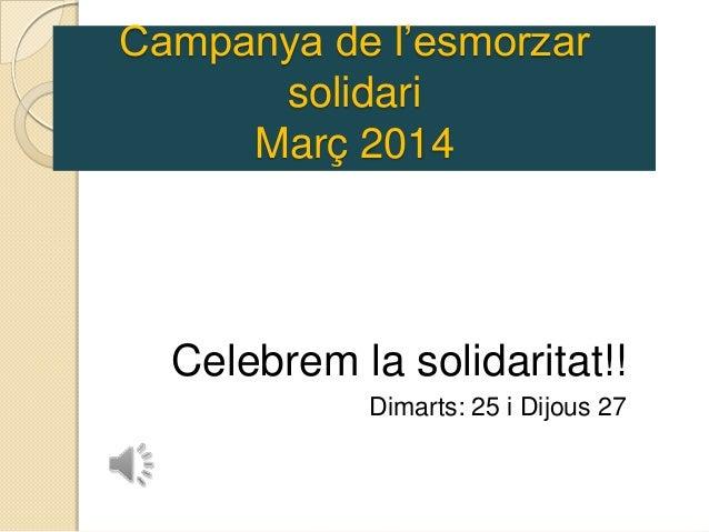 Campanya de l'esmorzar solidari Març 2014 Celebrem la solidaritat!! Dimarts: 25 i Dijous 27