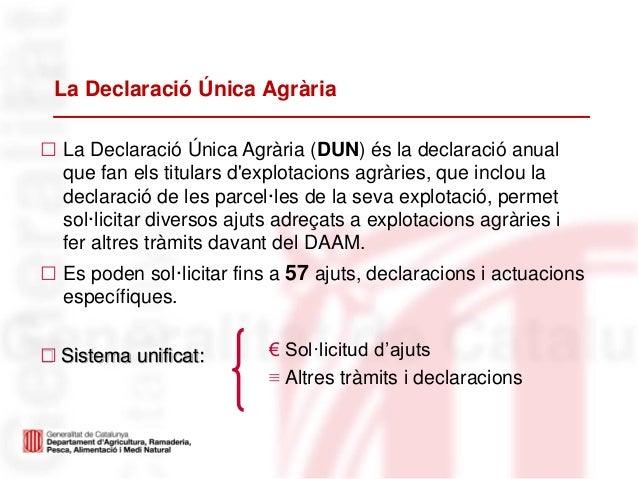 La Declaració Única Agrària• La Declaració Única Agrària (DUN) és la declaració anualque fan els titulars dexplotacions ag...