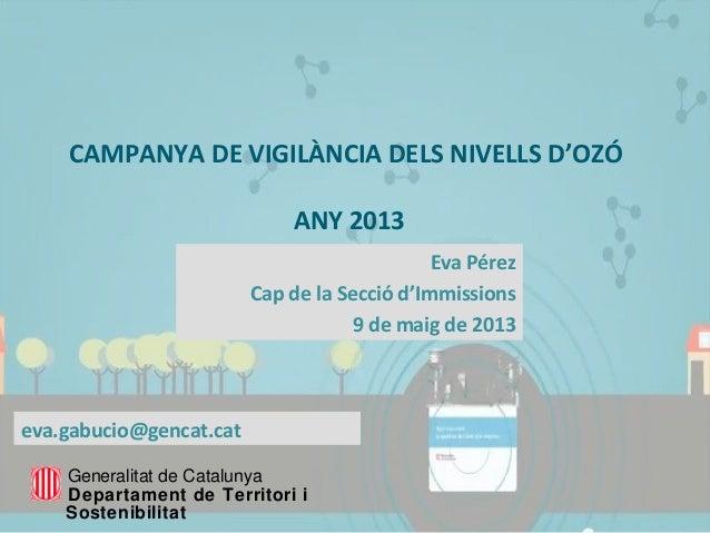 CAMPANYA DE VIGILÀNCIA DELS NIVELLS D'OZÓANY 2013Eva PérezCap de la Secció d'Immissions9 de maig de 2013Generalitat de Cat...