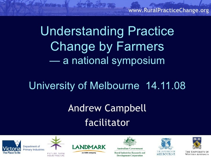 Understanding Practice Change by Farmers — a national symposium University of Melbourne  14.11.08 Andrew Campbell facilita...