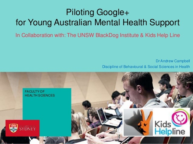 Piloting Google+ for Young Australian Mental Health Support In Collaboration with: The UNSW BlackDog Institute & Kids Help...