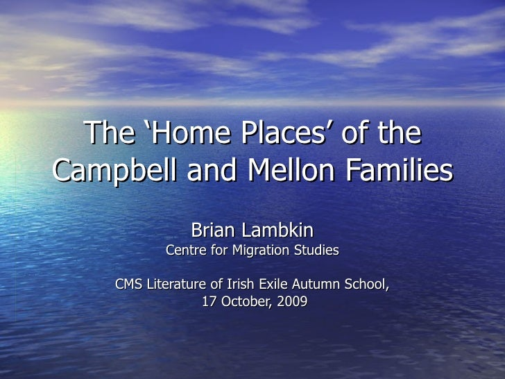 The 'Home Places' of the Campbell and Mellon Families Brian Lambkin Centre for Migration Studies CMS Literature of Irish E...