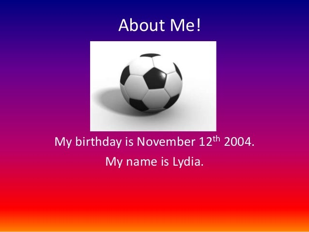 About Me!  My birthday is November 12th 2004. My name is Lydia.