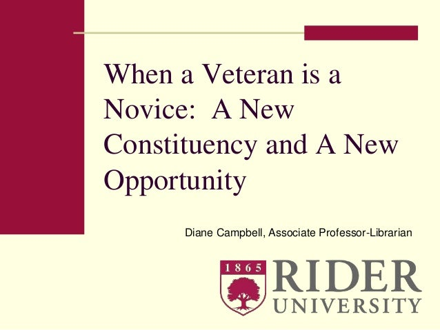 When a Veteran is a  Novice: A New  Constituency and A New  Opportunity  Diane Campbell, Associate Professor-Librarian