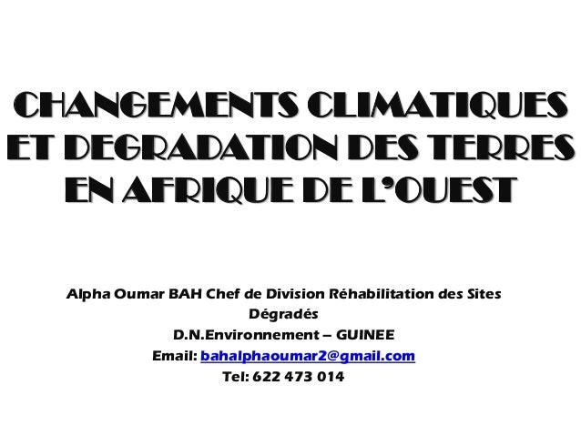 CHANGEMENTS CLIMATIQUES ET DEGRADATION DES TERRES EN AFRIQUE DE L'OUEST Alpha Oumar BAH Chef de Division Réhabilitation de...