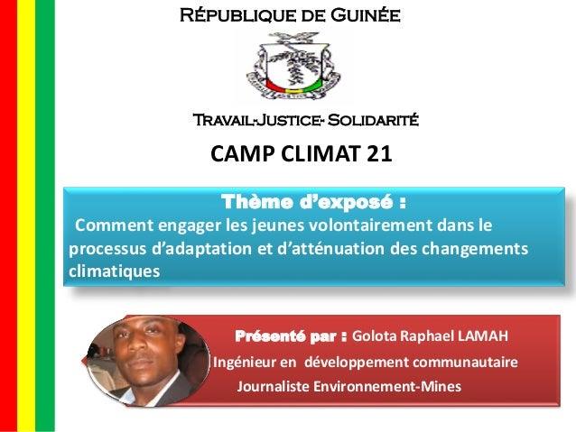 République de Guinée Travail-Justice- Solidarité CAMP CLIMAT 21 Thème d'exposé : Comment engager les jeunes volontairement...