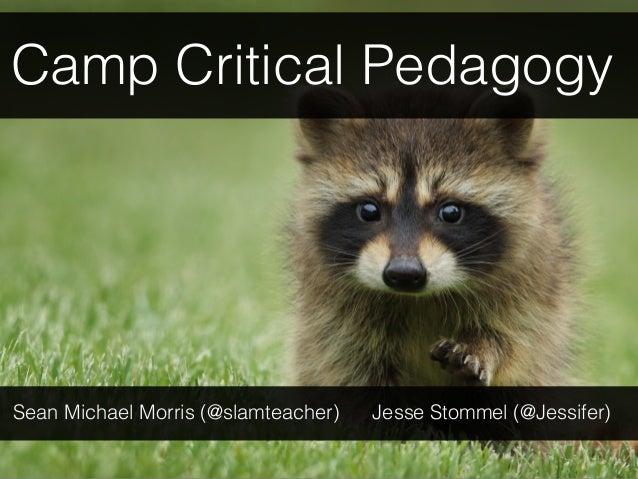 Camp Critical Pedagogy Sean Michael Morris (@slamteacher) Jesse Stommel (@Jessifer)