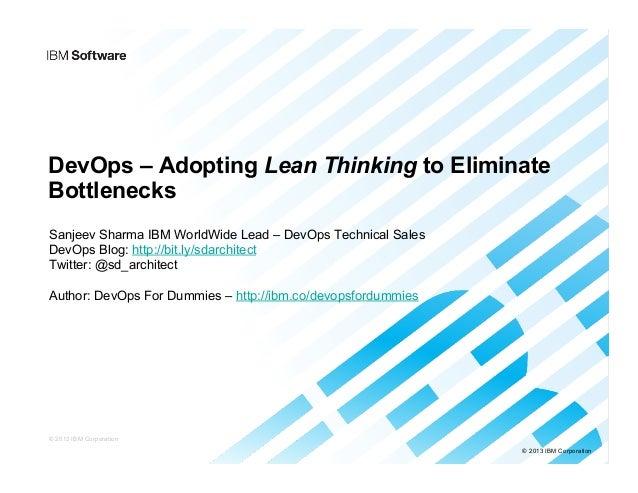 © 2013 IBM Corporation DevOps – Adopting Lean Thinking to Eliminate Bottlenecks Sanjeev Sharma IBM WorldWide Lead – DevOps...