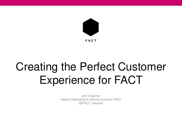 Creating the Perfect Customer Experience for FACT Jen Chapman Head of Marketing & Communications, FACT @FACT_liverpool