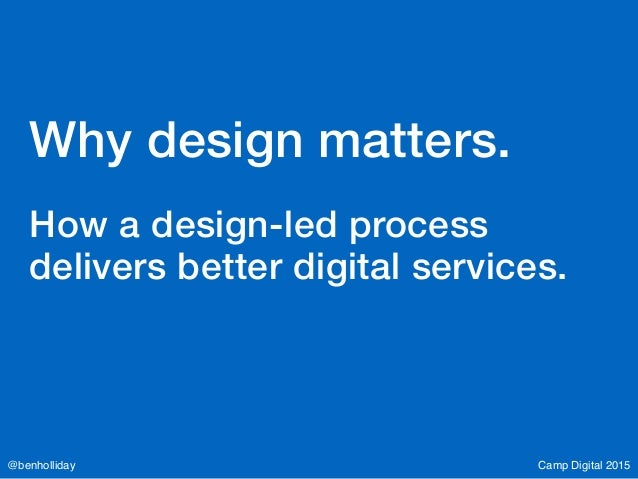 Camp Digital 2015@benholliday Why design matters. How a design-led process delivers better digital services.