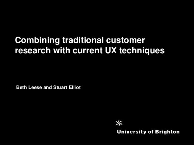 Combining traditional customerresearch with current UX techniquesBeth Leese and Stuart Elliot