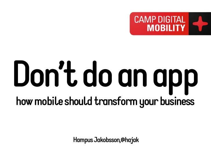 Don't do an apphow mobile should transform your business             Hampus Jakobsson,@hajak