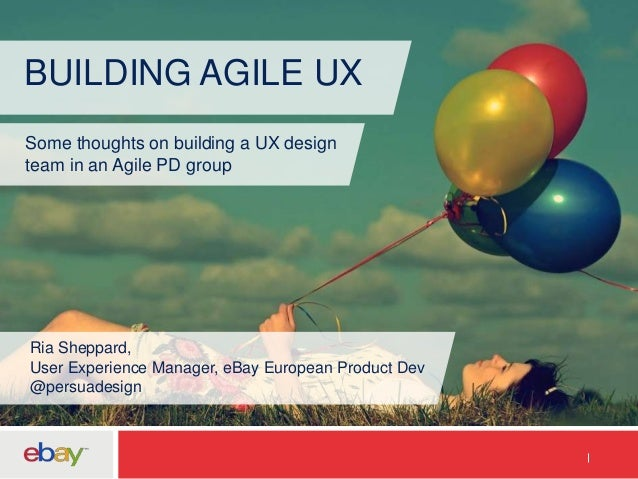 BUILDING AGILE UX Some thoughts on building a UX design team in an Agile PD group Ria Sheppard, User Experience Manager, e...