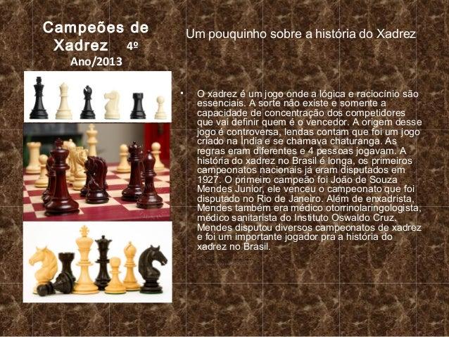 Campeões de Xadrez 4º  Um pouquinho sobre a história do Xadrez  Ano/2013  •  O xadrez é um jogo onde a lógica e raciocínio...