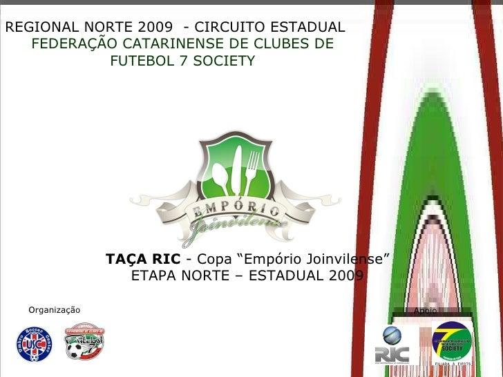 """REGIONAL NORTE 2009  - CIRCUITO ESTADUAL FEDERAÇÃO CATARINENSE DE CLUBES DE FUTEBOL 7 SOCIETY TAÇA RIC  - Copa """"Empório Jo..."""