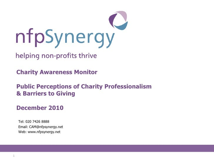 Charity Awareness Monitor Public Perceptions of Charity Professionalism & Barriers to Giving December 2010 <ul><li>Tel: 02...