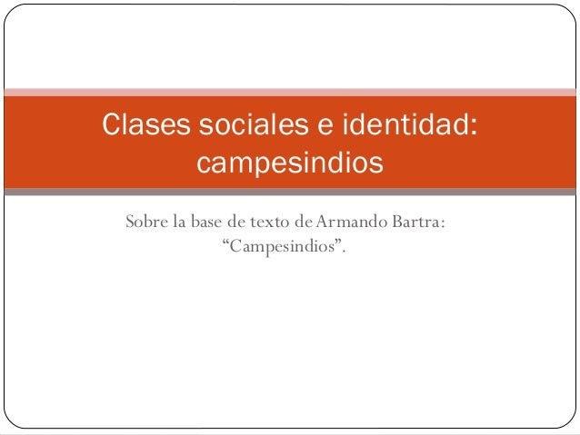 """Sobre la base de texto de Armando Bartra:""""Campesindios"""".Clases sociales e identidad:campesindios"""