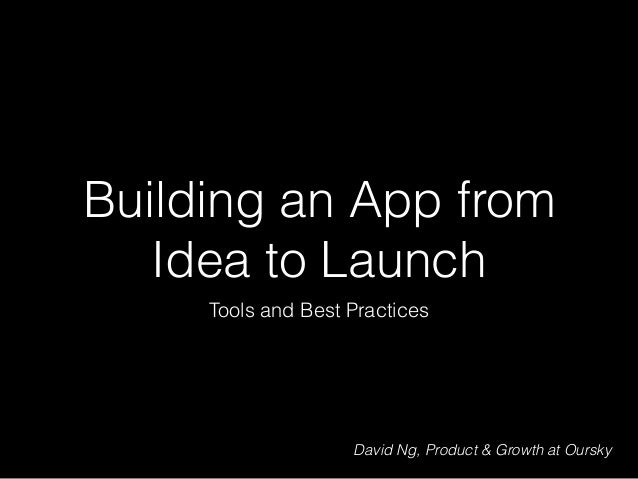 Building an App from Idea to Launch Tools and Best Practices David Ng, Product & Growth at Oursky