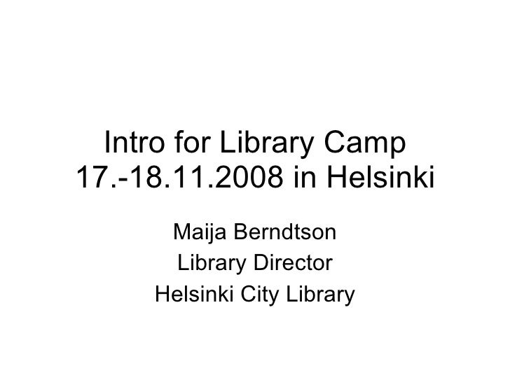 Intro for Library Camp 17.-18.11.2008 in Helsinki Maija Berndtson Library Director Helsinki City Library
