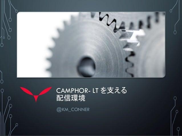 CAMPHOR- LT を支える 配信環境 @KM_CONNER