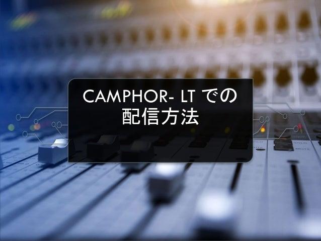 CAMPHOR- LT での 配信方法