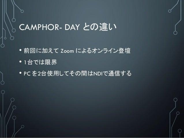 CAMPHOR- DAY との違い • 前回に加えて Zoom によるオンライン登壇 • 1台では限界 • PC を2台使用してその間はNDIで通信する