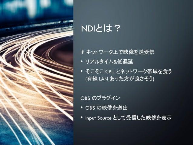 NDIとは? IP ネットワーク上で映像を送受信 • リアルタイム&低遅延 • そこそこ CPU とネットワーク帯域を食う (有線 LAN あった方が良さそう) OBS のプラグイン • OBS の映像を送出 • Input Source とし...